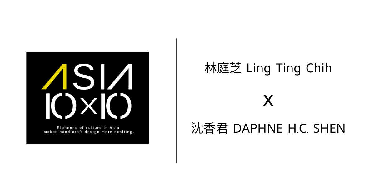 2021 Asia 10x10 Meet —— 林庭芝 Ling Ting Chih x 沈香君 DAPHNE H.C. SHEN