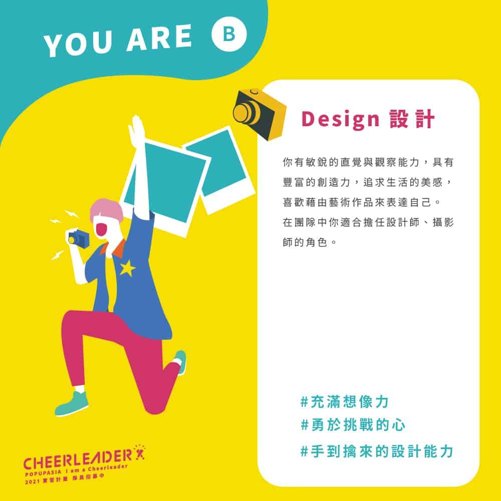 設計Design:你 有 敏 銳 的 直 覺 與 觀 察 能 力 , 具 有豐 富 的 創 造 力 , 追 求 生 活 的 美 感 ,喜 歡 藉 由 藝 術 作 品 來 表 達 自 己 。在 團 隊 中 你 適 合 擔 任 設 計 師 、 攝 影師 的 角 色 。 #勇於挑戰的心 #手到擒來的設計能力 #充滿想像力