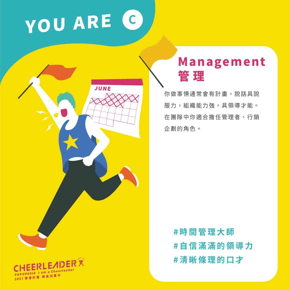 管理Management:你做事情通常會有計畫,說話具說服力,組織能力強,具領導才能。在團隊中你適合擔任管理者、行銷企劃的角色。 #時間管理大師 #自信滿滿的領導力 #清晰條理的口才